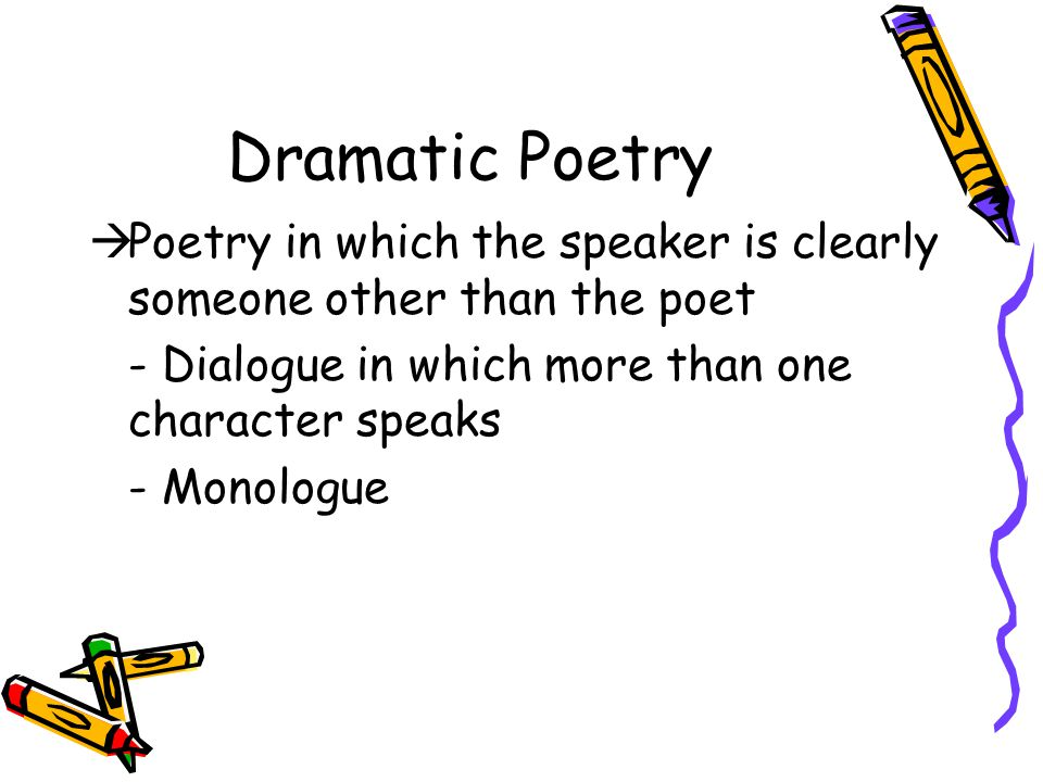 Dramatic Poetry Poetry in which the speaker is clearly someone other than the poet. - Dialogue in which more than one character speaks.