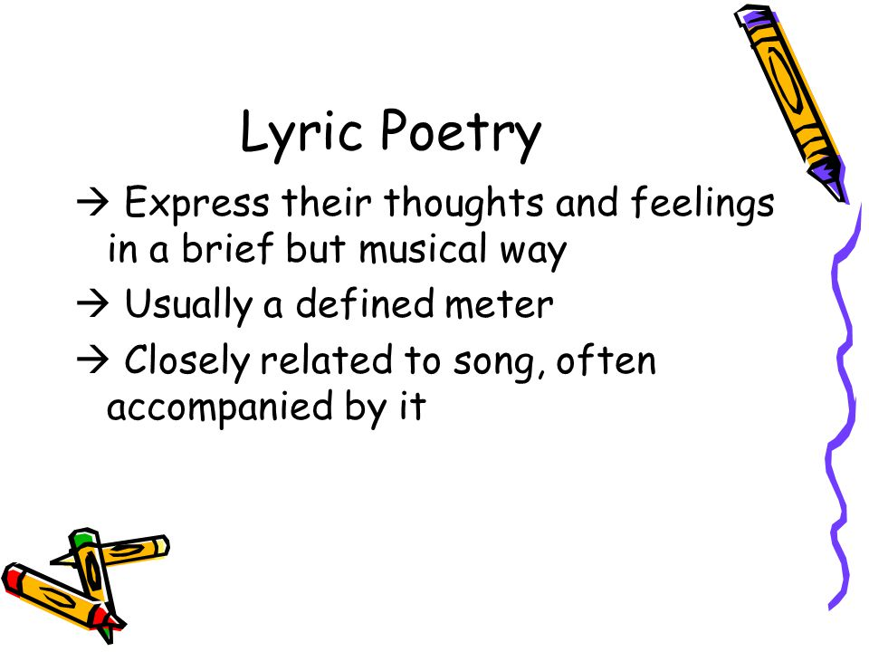 Lyric Poetry  Express their thoughts and feelings in a brief but musical way.  Usually a defined meter.