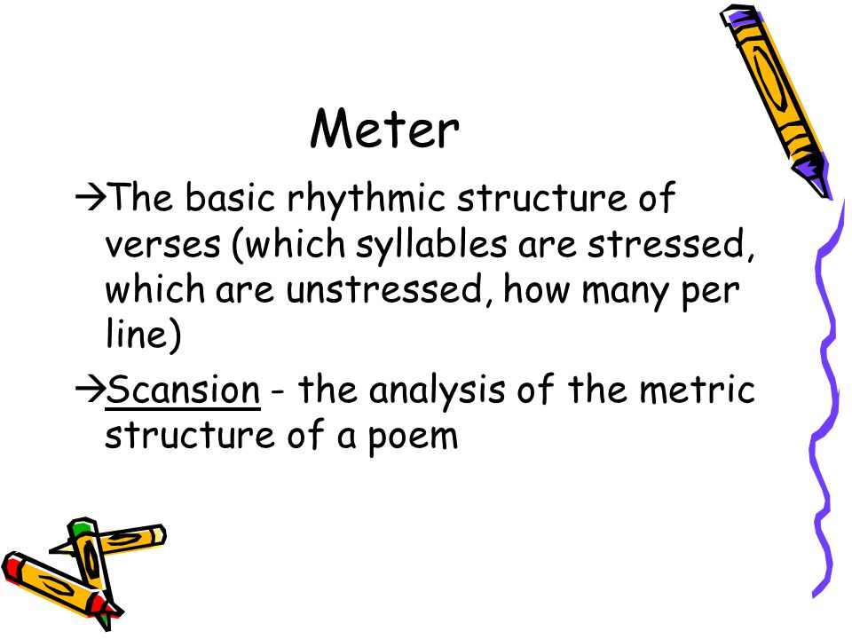 Meter The basic rhythmic structure of verses (which syllables are stressed, which are unstressed, how many per line)