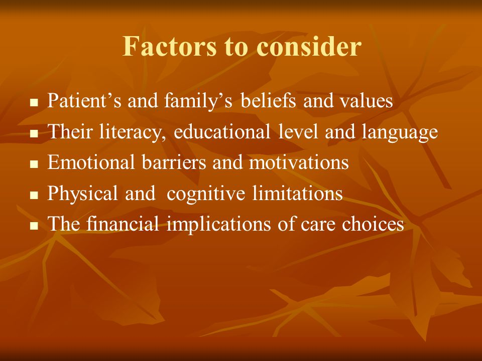 Factors to consider Patient's and family's beliefs and values