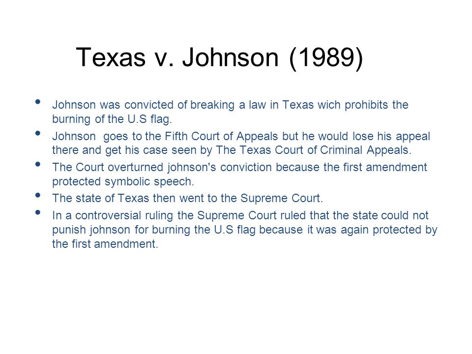 Texas v. Johnson (1989) Johnson was convicted of breaking a law in Texas wich prohibits the burning of the U.S flag.