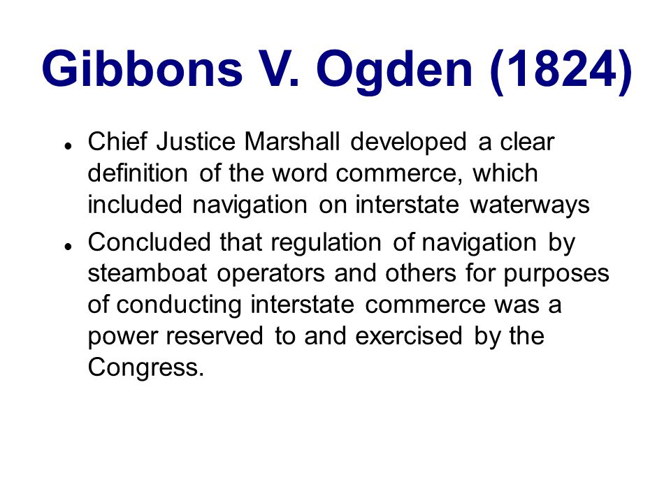 Gibbons V. Ogden (1824) Chief Justice Marshall developed a clear definition of the word commerce, which included navigation on interstate waterways.