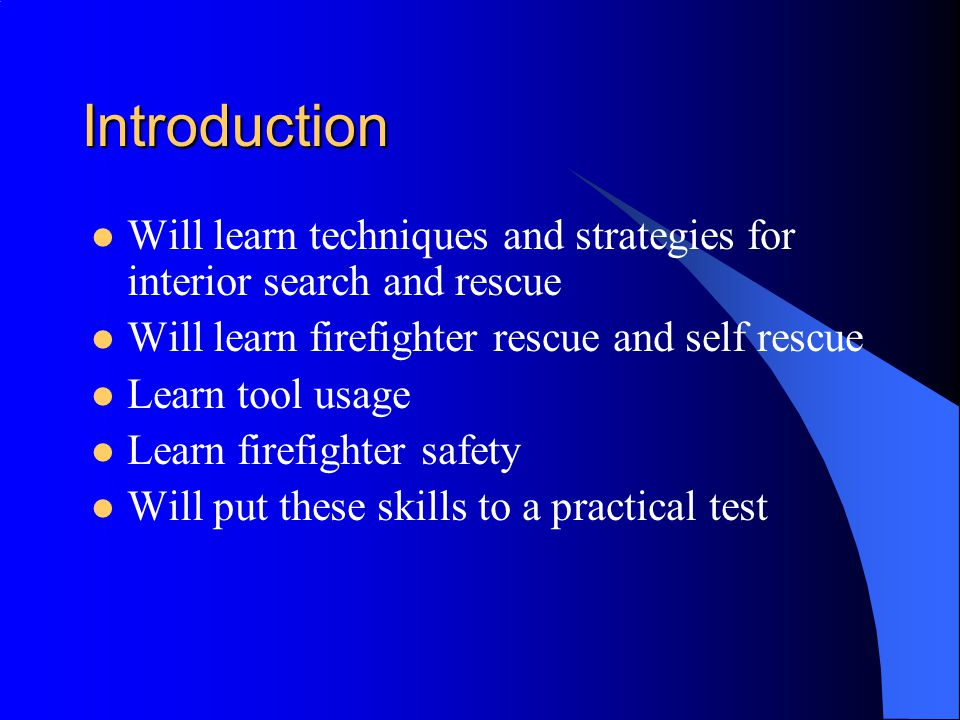 Introduction Will learn techniques and strategies for interior search and rescue. Will learn firefighter rescue and self rescue.
