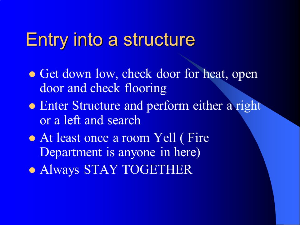 Entry into a structure Get down low, check door for heat, open door and check flooring.