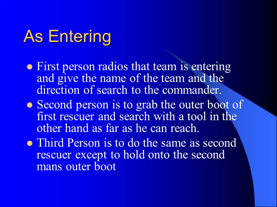 As Entering First person radios that team is entering and give the name of the team and the direction of search to the commander.