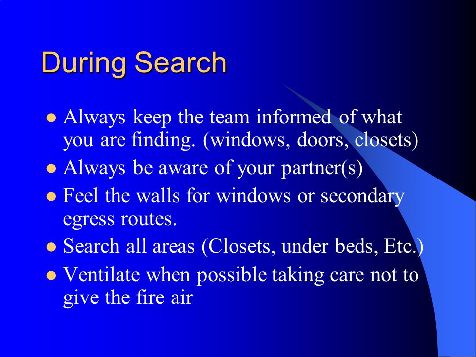 During Search Always keep the team informed of what you are finding. (windows, doors, closets) Always be aware of your partner(s)