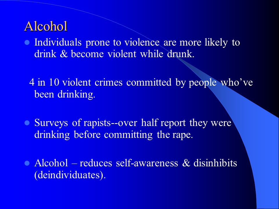Alcohol Individuals prone to violence are more likely to drink & become violent while drunk.