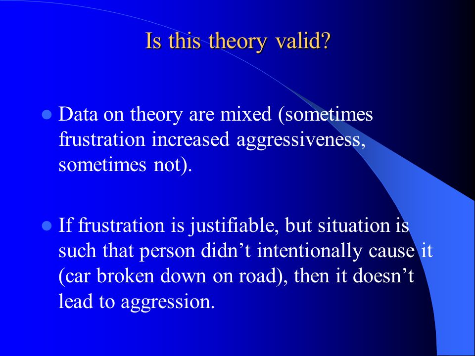 Is this theory valid Data on theory are mixed (sometimes frustration increased aggressiveness, sometimes not).