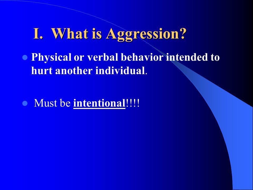 I. What is Aggression. Physical or verbal behavior intended to hurt another individual.