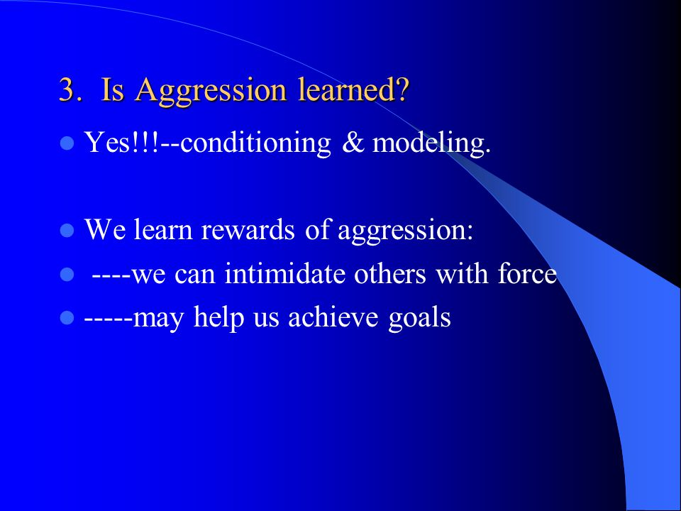 3. Is Aggression learned Yes!!!--conditioning & modeling.