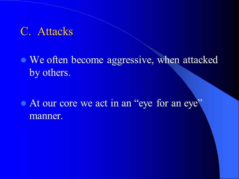 C. Attacks We often become aggressive, when attacked by others.