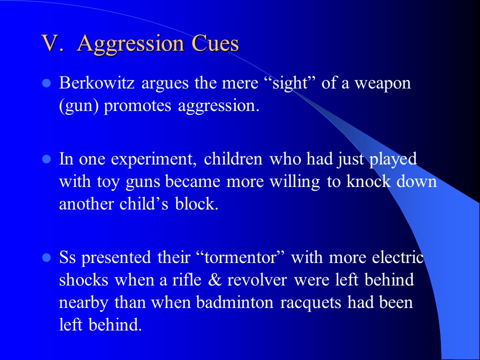 V. Aggression Cues Berkowitz argues the mere sight of a weapon (gun) promotes aggression.
