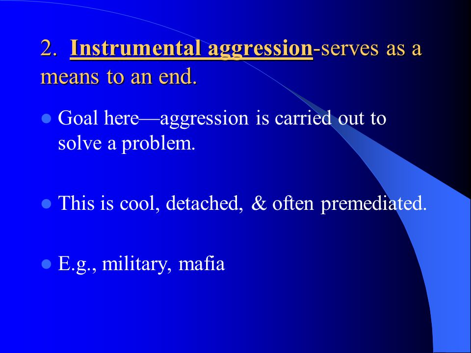 2. Instrumental aggression-serves as a means to an end.