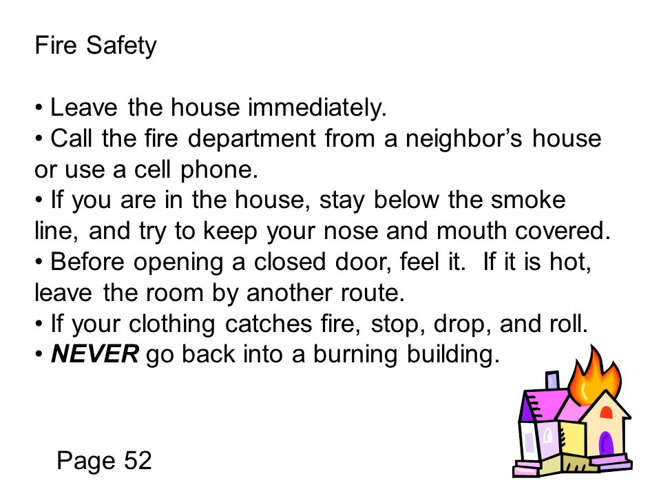 Fire Safety Leave the house immediately. Call the fire department from a neighbor's house or use a cell phone.