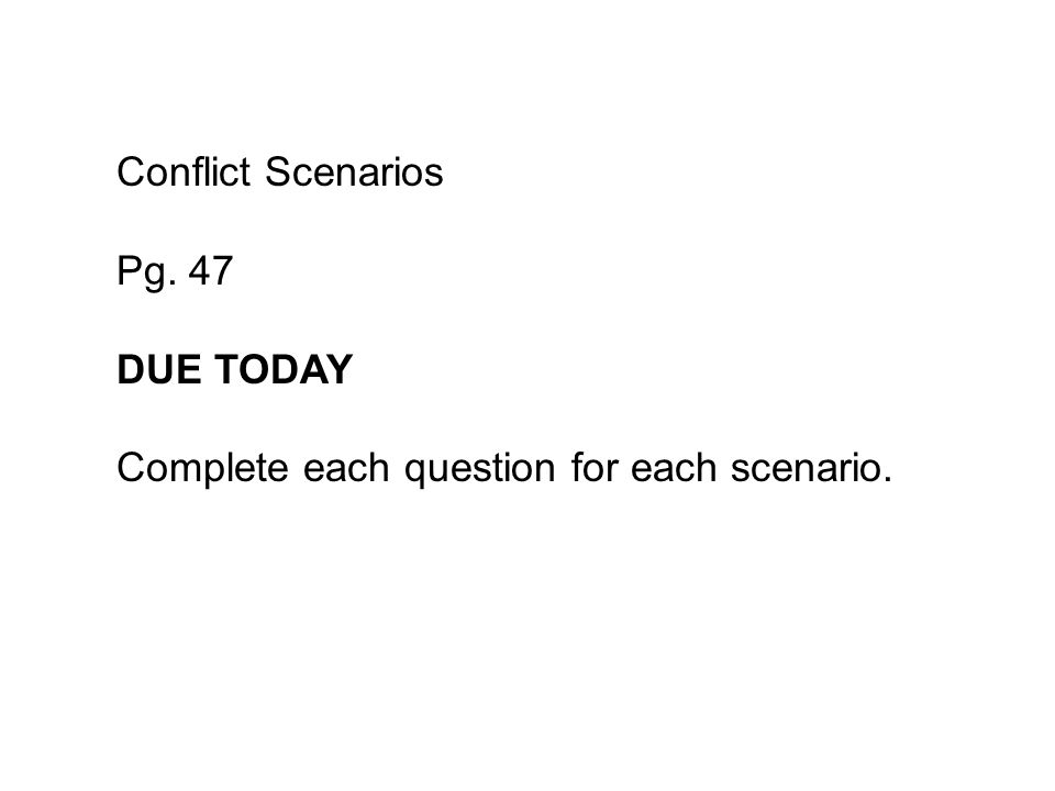 Conflict Scenarios Pg. 47 DUE TODAY Complete each question for each scenario.