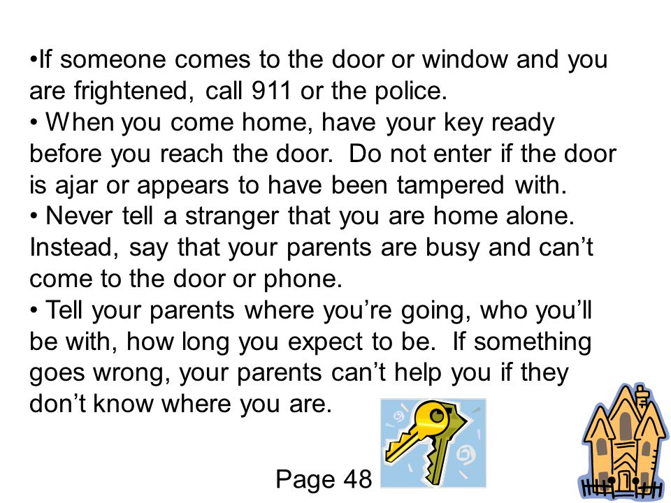 If someone comes to the door or window and you are frightened, call 911 or the police.