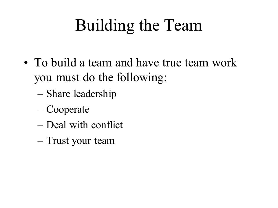 Building the Team To build a team and have true team work you must do the following: Share leadership.