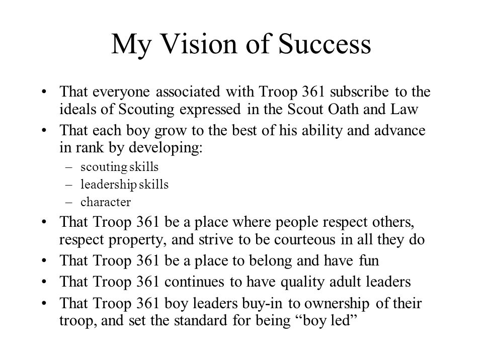 My Vision of Success That everyone associated with Troop 361 subscribe to the ideals of Scouting expressed in the Scout Oath and Law.