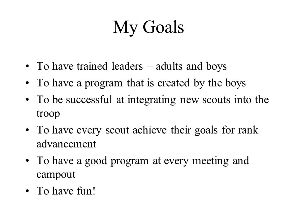 My Goals To have trained leaders – adults and boys