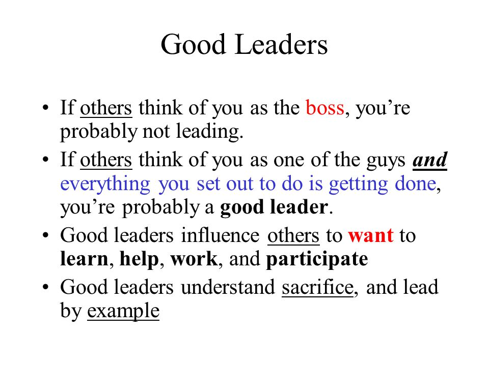 Good Leaders If others think of you as the boss, you're probably not leading.