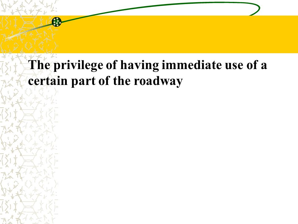 The privilege of having immediate use of a certain part of the roadway