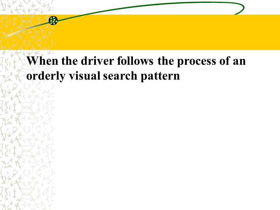 When the driver follows the process of an orderly visual search pattern