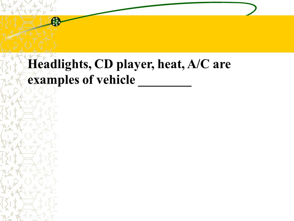 Headlights, CD player, heat, A/C are examples of vehicle ________