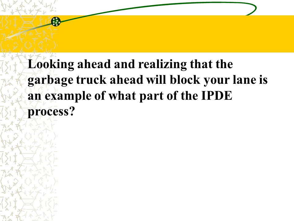 Looking ahead and realizing that the garbage truck ahead will block your lane is an example of what part of the IPDE process