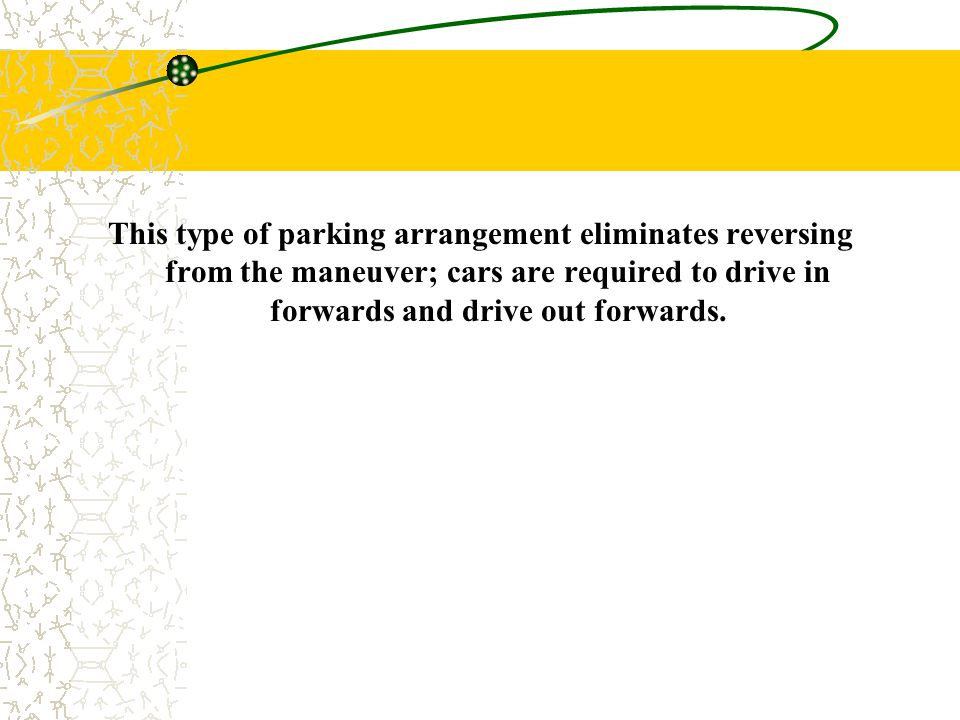 This type of parking arrangement eliminates reversing from the maneuver; cars are required to drive in forwards and drive out forwards.