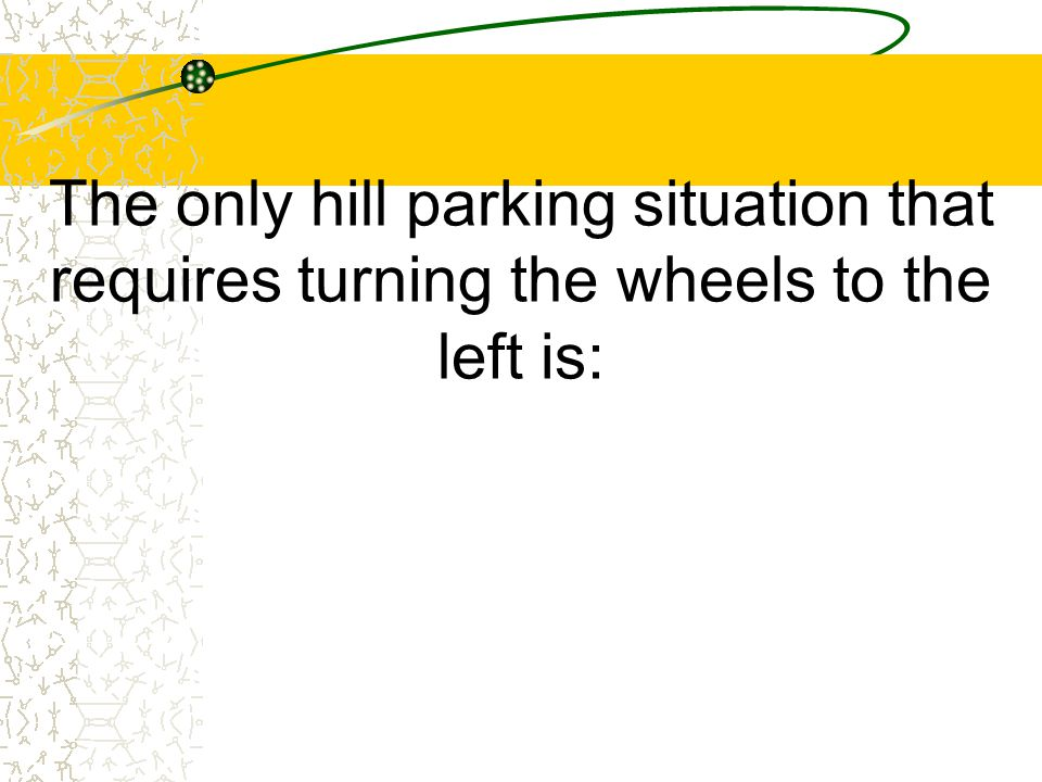 The only hill parking situation that requires turning the wheels to the left is: