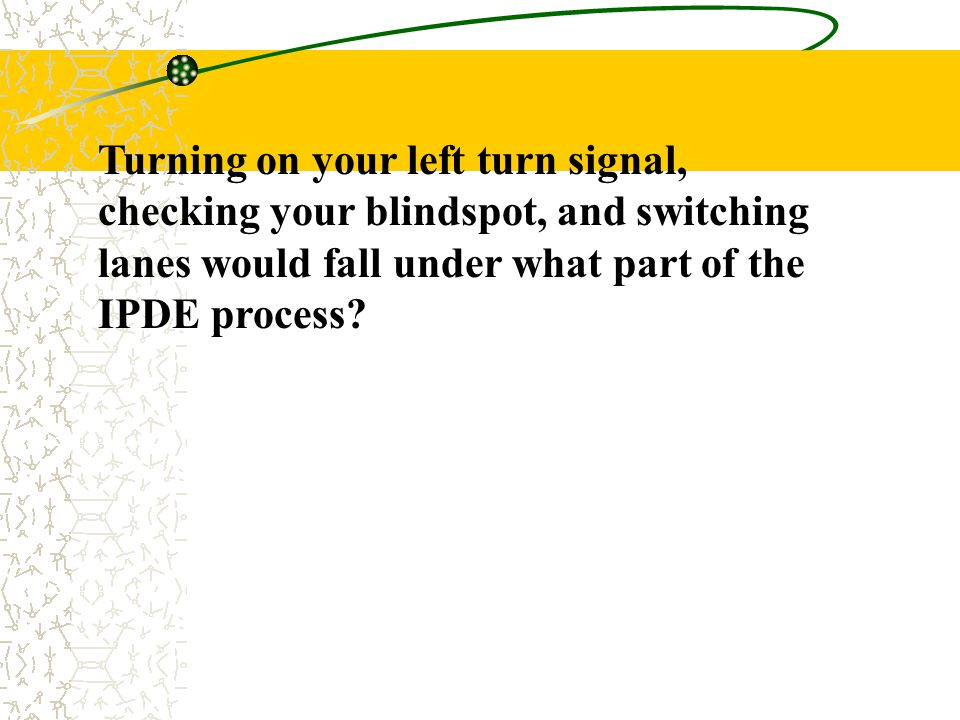 Turning on your left turn signal, checking your blindspot, and switching lanes would fall under what part of the IPDE process