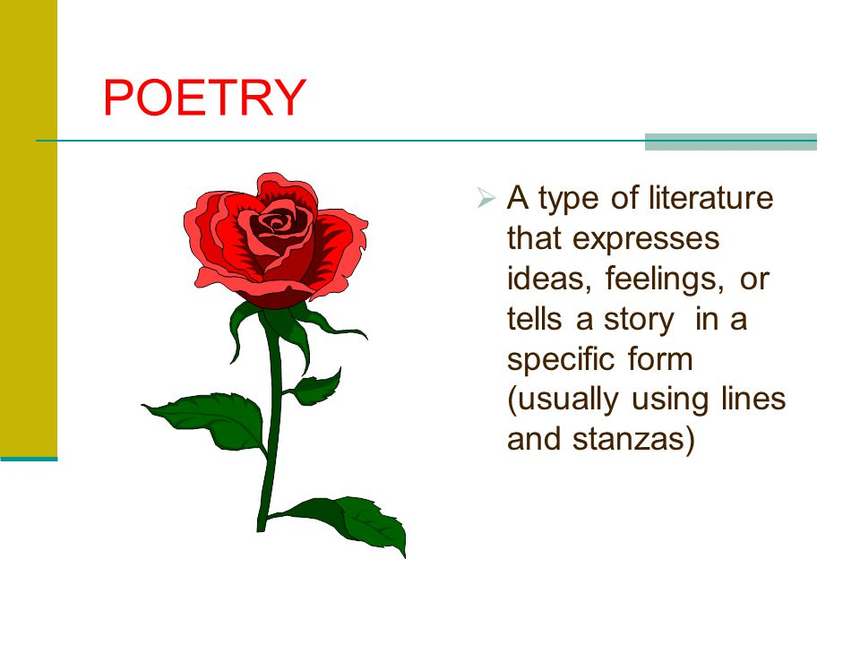 POETRY A type of literature that expresses ideas, feelings, or tells a story in a specific form (usually using lines and stanzas)