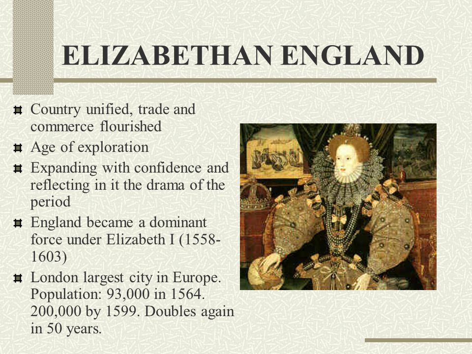 ELIZABETHAN ENGLAND Country unified, trade and commerce flourished