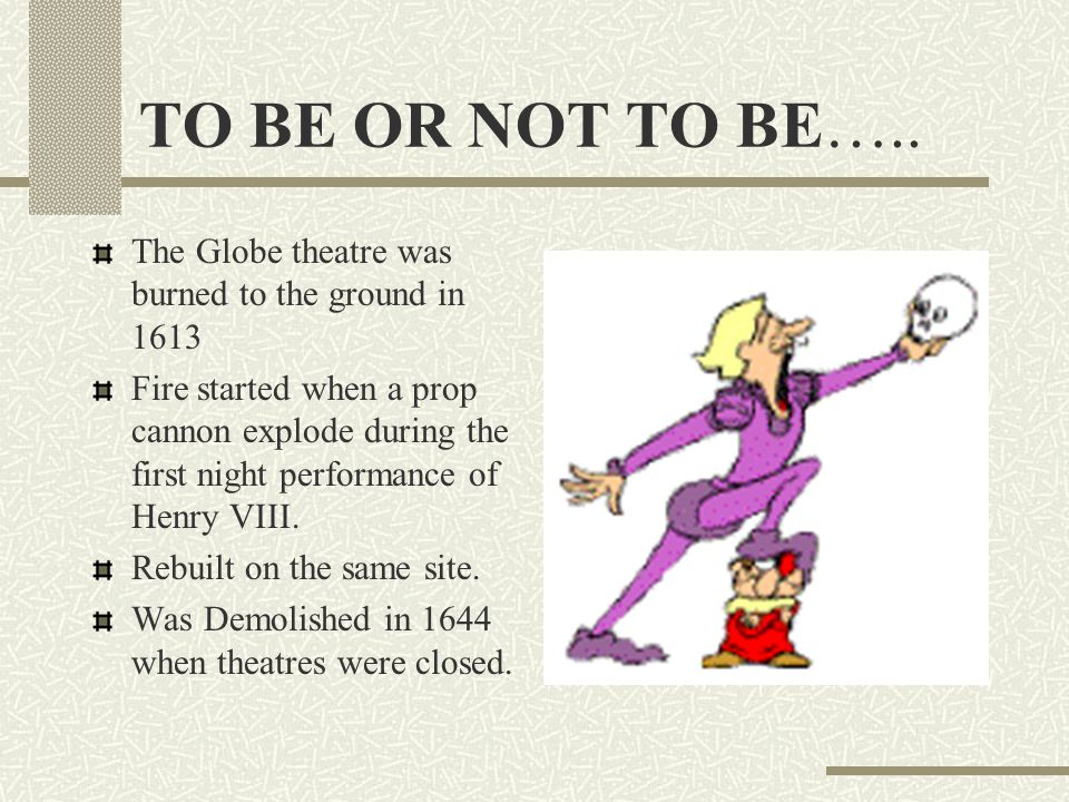 TO BE OR NOT TO BE….. The Globe theatre was burned to the ground in 1613.