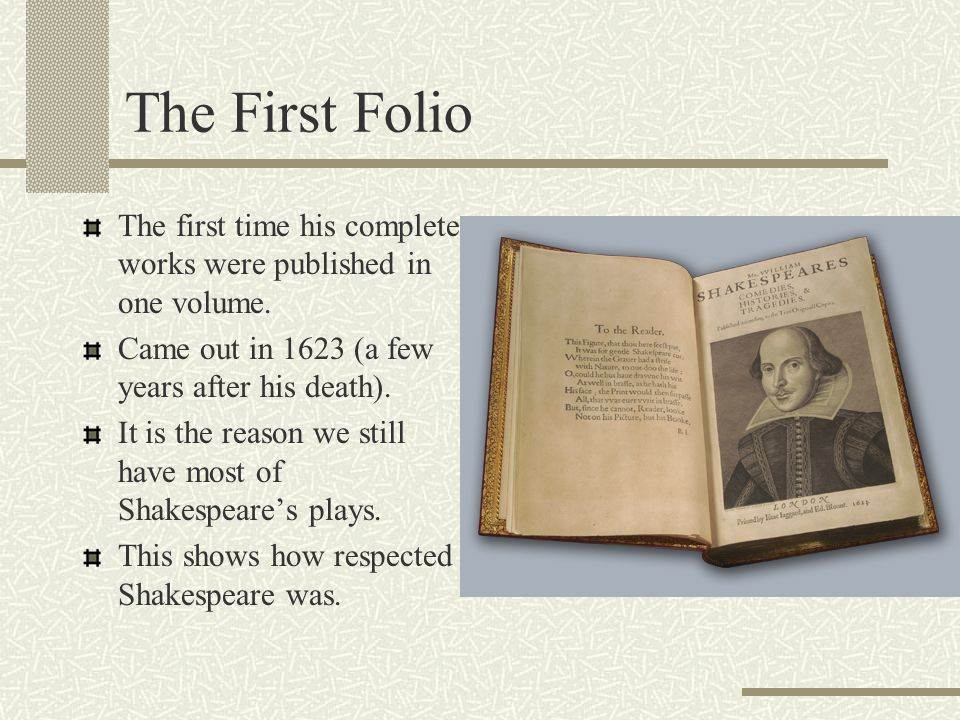 The First Folio The first time his complete works were published in one volume. Came out in 1623 (a few years after his death).