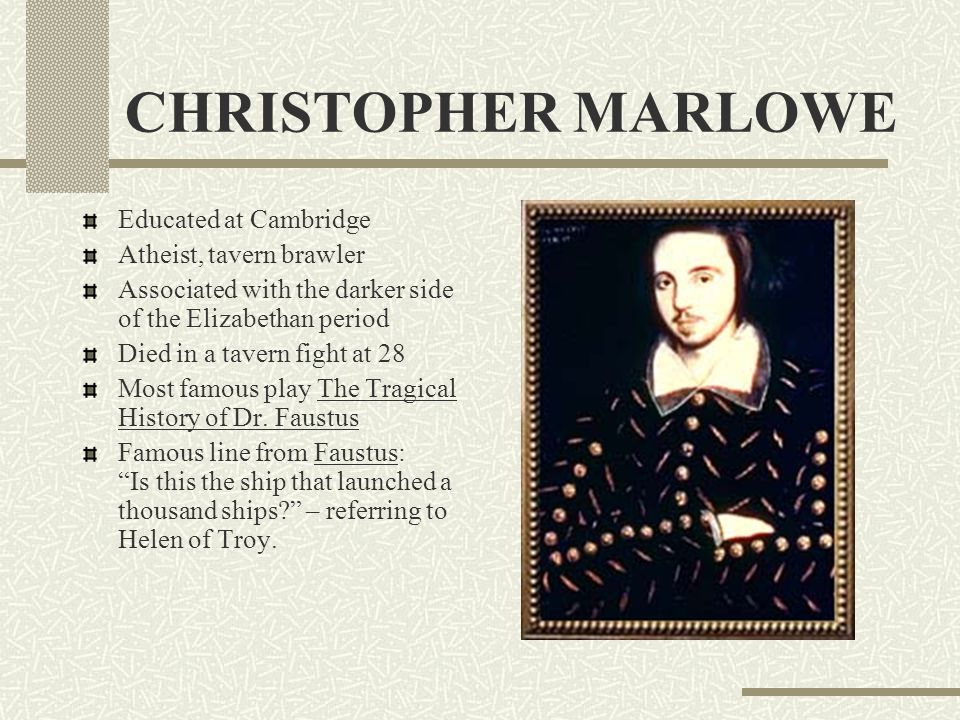 CHRISTOPHER MARLOWE Educated at Cambridge Atheist, tavern brawler