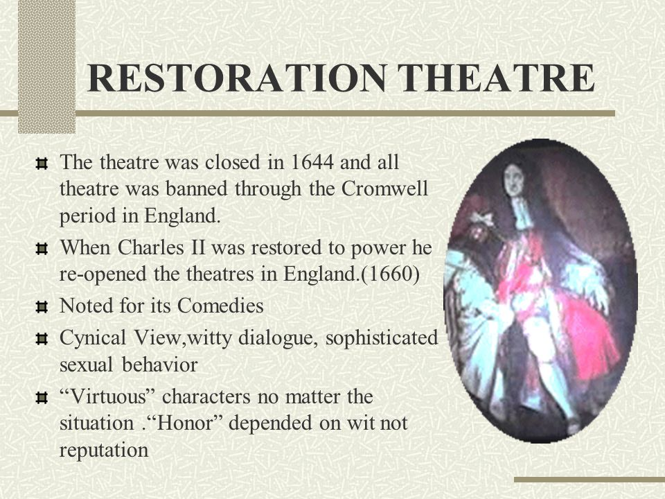 RESTORATION THEATRE The theatre was closed in 1644 and all theatre was banned through the Cromwell period in England.