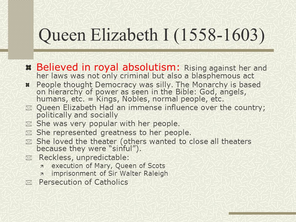 Queen Elizabeth I (1558-1603) Believed in royal absolutism: Rising against her and her laws was not only criminal but also a blasphemous act.