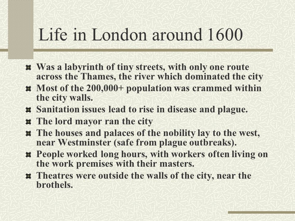 Life in London around 1600 Was a labyrinth of tiny streets, with only one route across the Thames, the river which dominated the city.