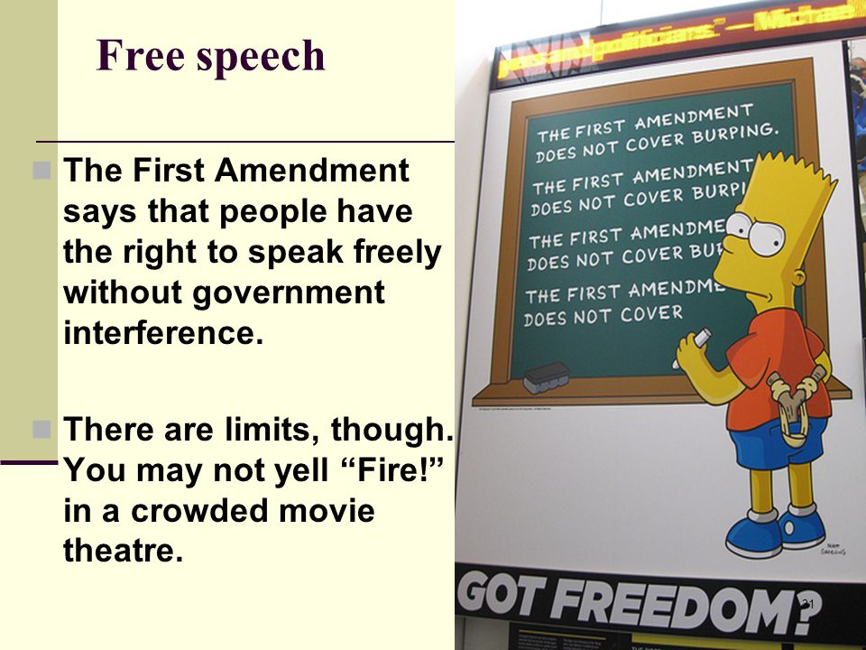 Free speech The First Amendment says that people have the right to speak freely without government interference.