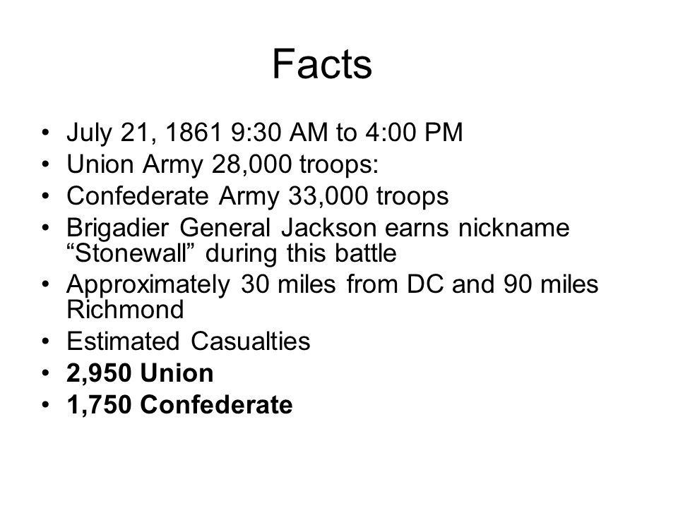 Facts July 21, 1861 9:30 AM to 4:00 PM Union Army 28,000 troops: