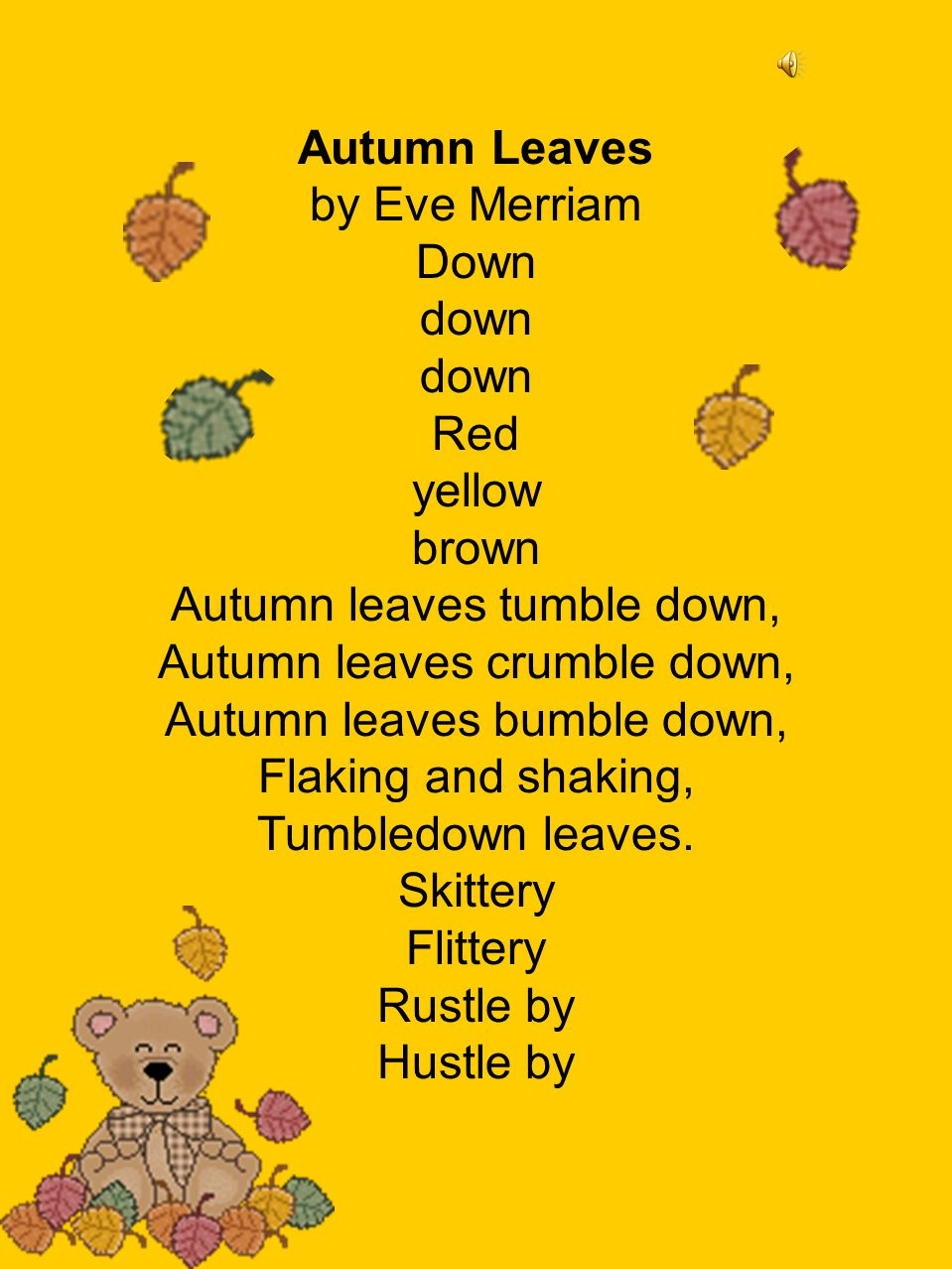 Autumn Leaves by Eve Merriam Down down down Red yellow brown Autumn leaves tumble down, Autumn leaves crumble down, Autumn leaves bumble down, Flaking and shaking, Tumbledown leaves.