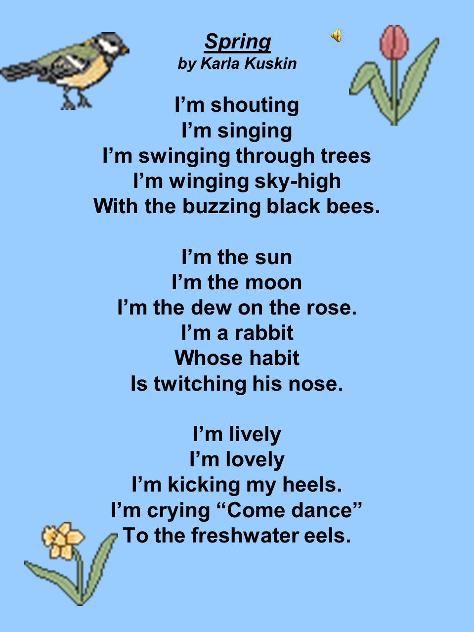 Spring by Karla Kuskin I'm shouting I'm singing I'm swinging through trees I'm winging sky-high With the buzzing black bees.