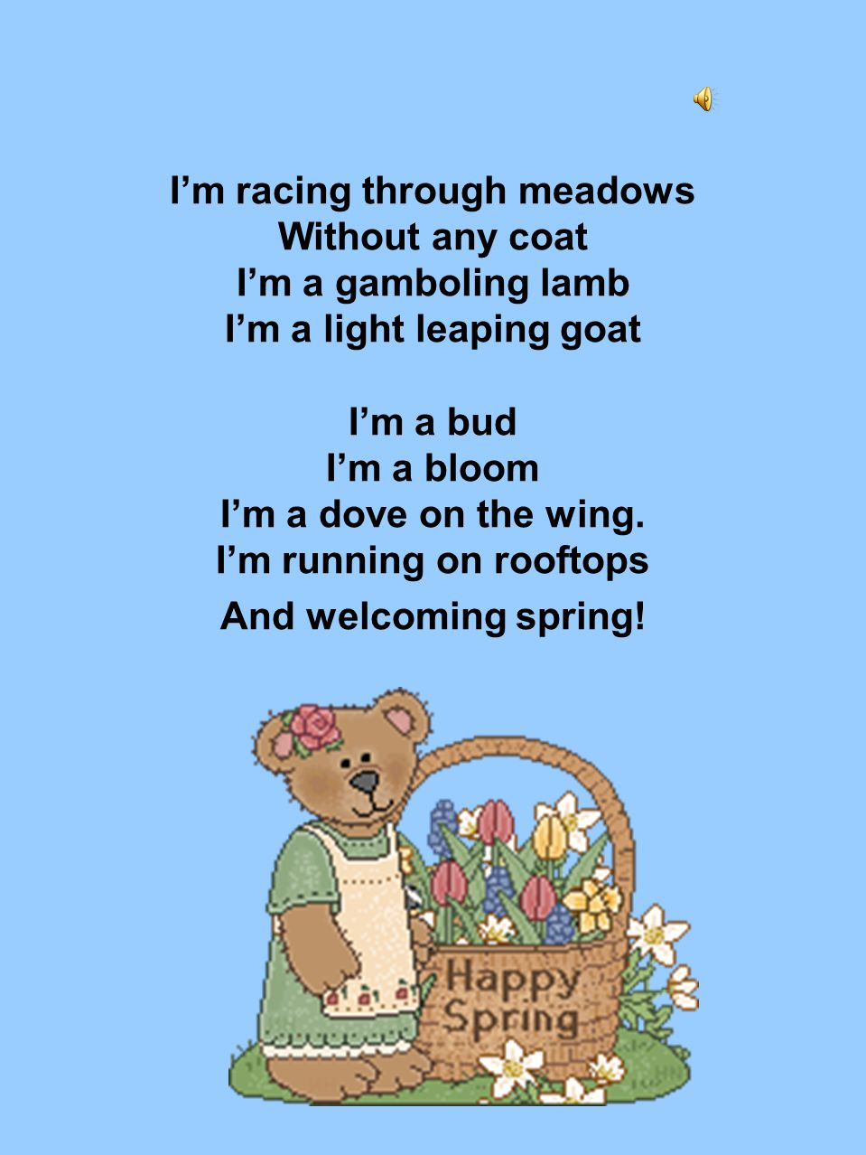 I'm racing through meadows Without any coat I'm a gamboling lamb I'm a light leaping goat I'm a bud I'm a bloom I'm a dove on the wing.