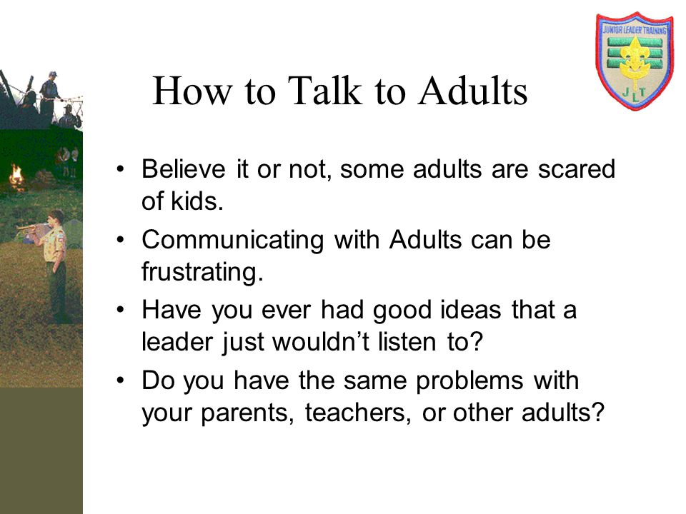 How to Talk to Adults Believe it or not, some adults are scared of kids. Communicating with Adults can be frustrating.