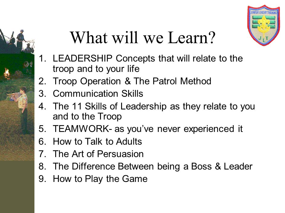 What will we Learn LEADERSHIP Concepts that will relate to the troop and to your life. Troop Operation & The Patrol Method.
