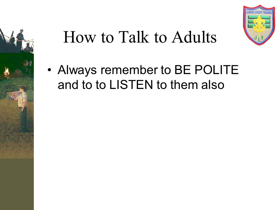 How to Talk to Adults Always remember to BE POLITE and to to LISTEN to them also.
