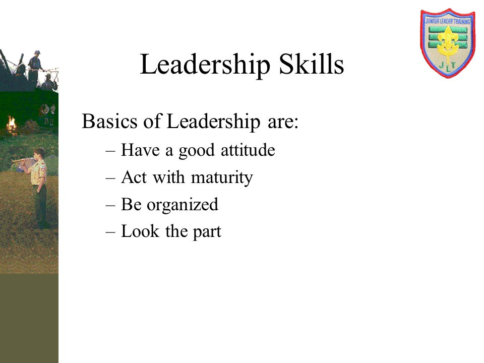 Leadership Skills Basics of Leadership are: Have a good attitude