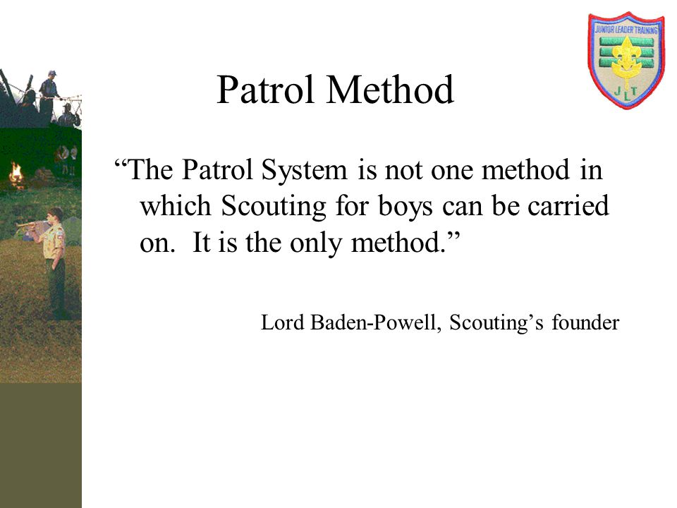 Patrol Method The Patrol System is not one method in which Scouting for boys can be carried on. It is the only method.