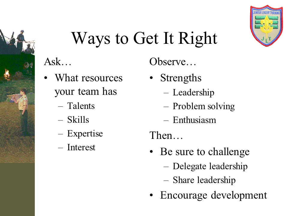 Ways to Get It Right Ask… What resources your team has Observe…